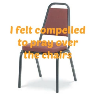 copelled to pray over the chairs